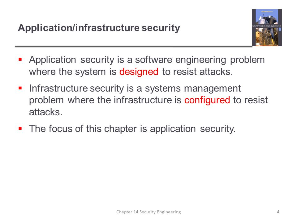 Key points  Security engineering is concerned with how to develop systems that can resist malicious attacks  Security threats can be threats to confidentiality, integrity or availability of a system or its data  Security risk management is concerned with assessing possible losses from attacks and deriving security requirements to minimise losses  Design for security involves architectural design, following good design practice and minimising the introduction of system vulnerabilities Chapter 14 Security Engineering25