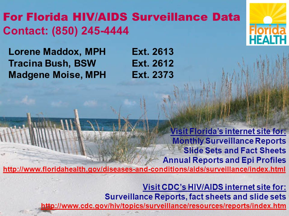 For Florida HIV/AIDS Surveillance Data Contact: (850) 245-4444 Lorene Maddox, MPH Ext. 2613 Tracina Bush, BSW Ext. 2612 Madgene Moise, MPH Ext. 2373 V