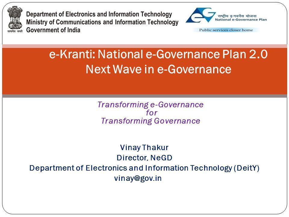 e-Kranti: National e-Governance Plan 2.0 Next Wave in e-Governance Transforming e-Governance for Transforming Governance Vinay Thakur Director, NeGD Department of Electronics and Information Technology (DeitY) vinay@gov.in