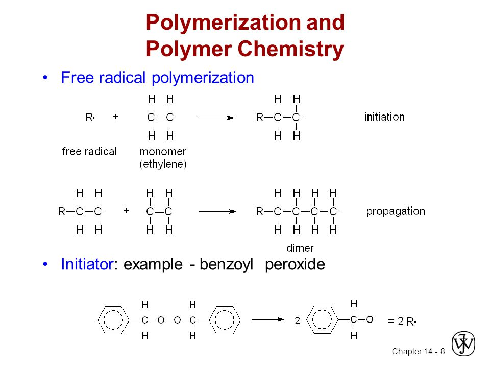 Chapter 14 - 8 Polymerization and Polymer Chemistry Free radical polymerization Initiator: example - benzoyl peroxide