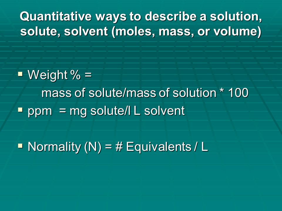 Quantitative ways to describe a solution, solute, solvent (moles, mass, or volume)  Molarity (M) = mole of solute/liter solution  Molality (m) = moles of solute/kg of solvent  Mole fraction (X) = nA / (nA + nB …) moles of a given component divided by the total # of moles of all components.