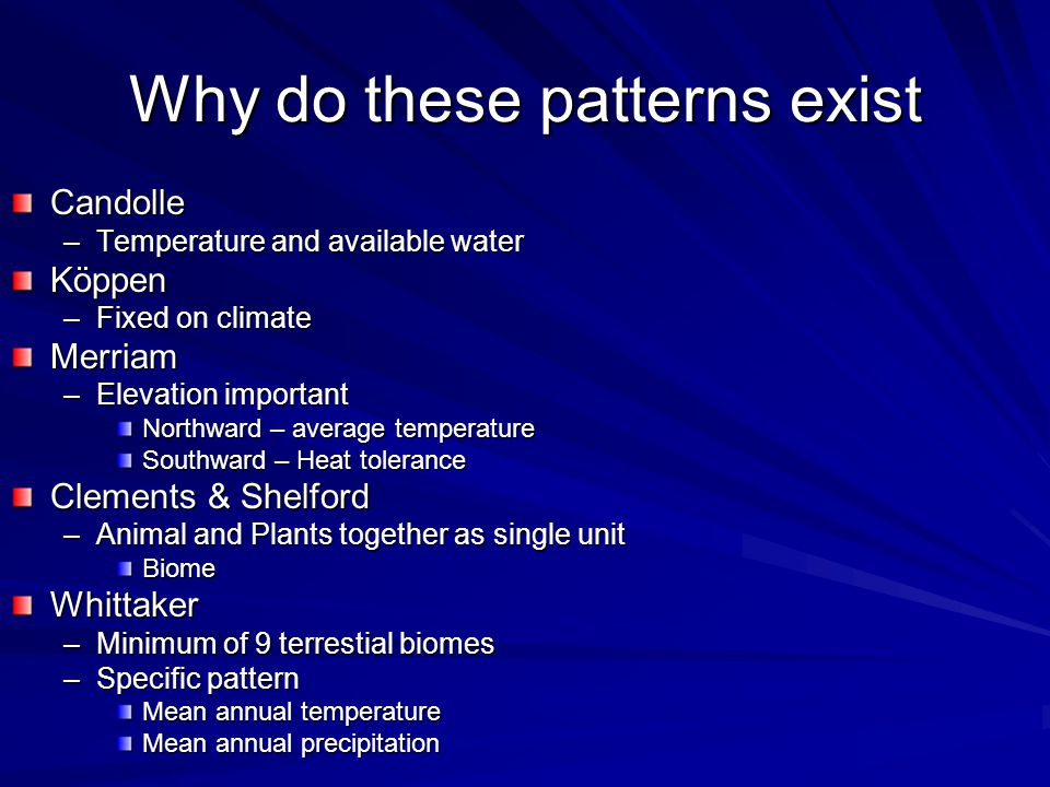 Why do these patterns exist Candolle –Temperature and available water Köppen –Fixed on climate Merriam –Elevation important Northward – average temper