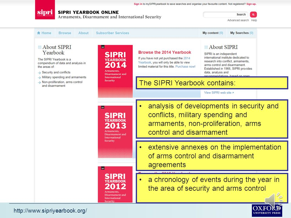 http://www.sipriyearbook.org/ The SIPRI Yearbook is known worldwide as an authoritative and independent source for politicians, diplomats, journalists and analysts seeking insight on issues of armaments and arms control, armed conflicts and conflict resolution, security arrangements and disarmament, as well as the most important longer-term trends in international security.