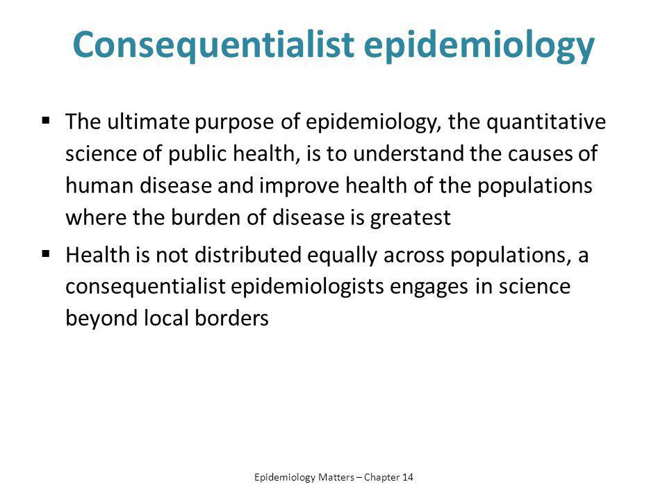 Consequentialist epidemiology  The ultimate purpose of epidemiology, the quantitative science of public health, is to understand the causes of human disease and improve health of the populations where the burden of disease is greatest  Health is not distributed equally across populations, a consequentialist epidemiologists engages in science beyond local borders Epidemiology Matters – Chapter 14
