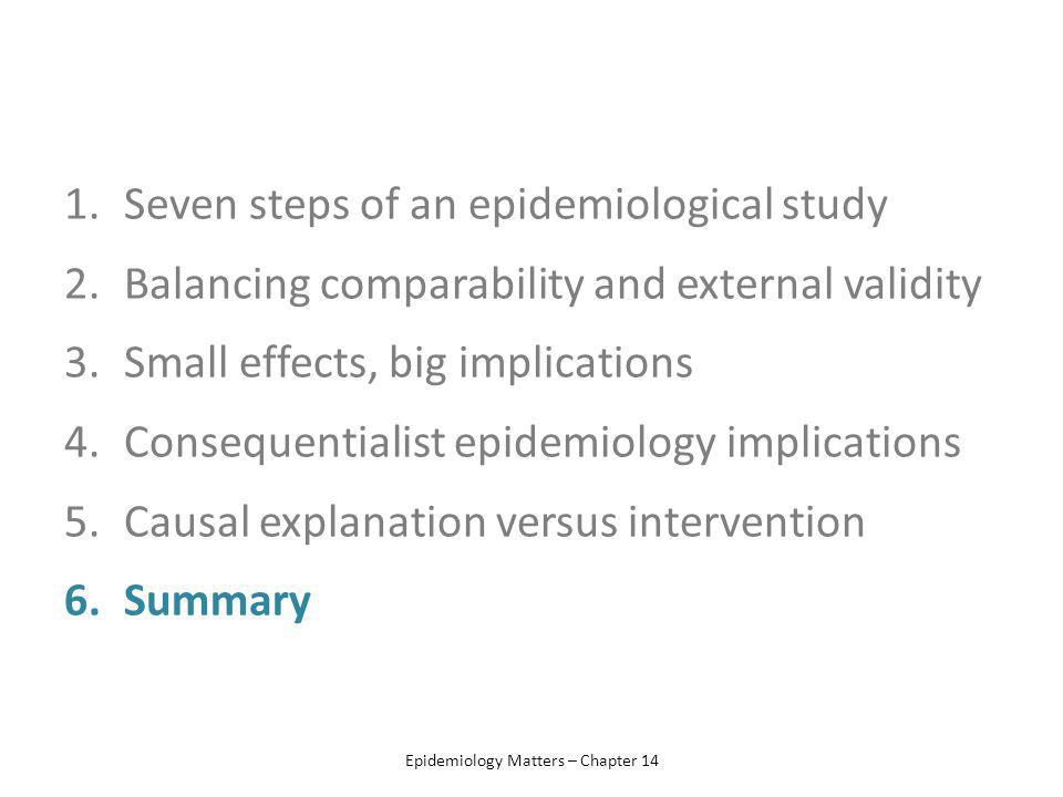 1.Seven steps of an epidemiological study 2.Balancing comparability and external validity 3.Small effects, big implications 4.Consequentialist epidemiology implications 5.Causal explanation versus intervention 6.Summary Epidemiology Matters – Chapter 14