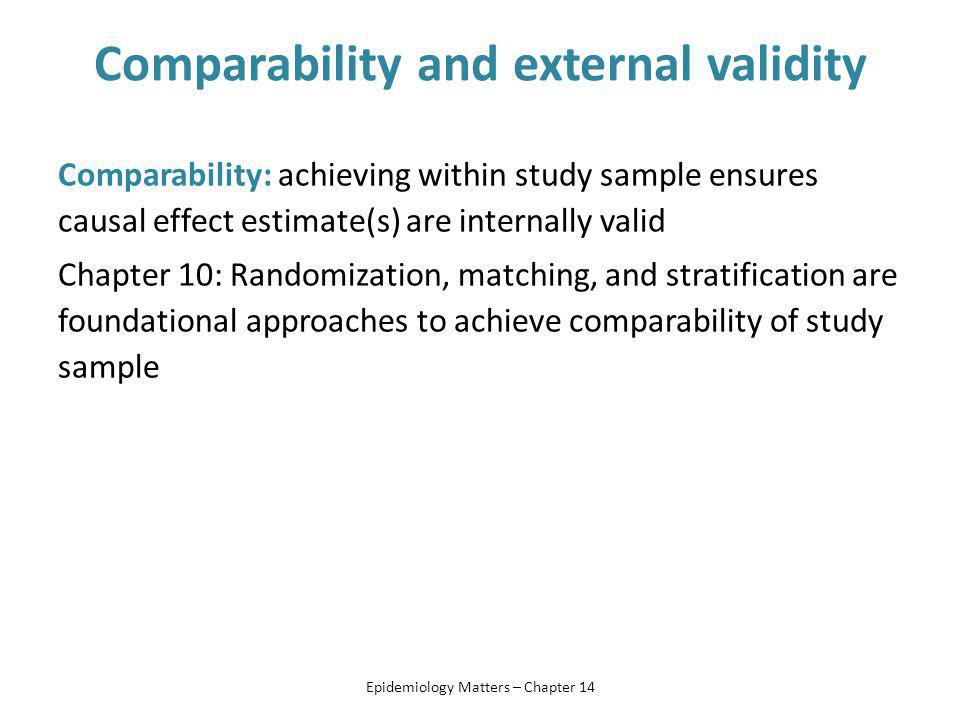 Comparability and external validity Comparability: achieving within study sample ensures causal effect estimate(s) are internally valid Chapter 10: Randomization, matching, and stratification are foundational approaches to achieve comparability of study sample Epidemiology Matters – Chapter 14
