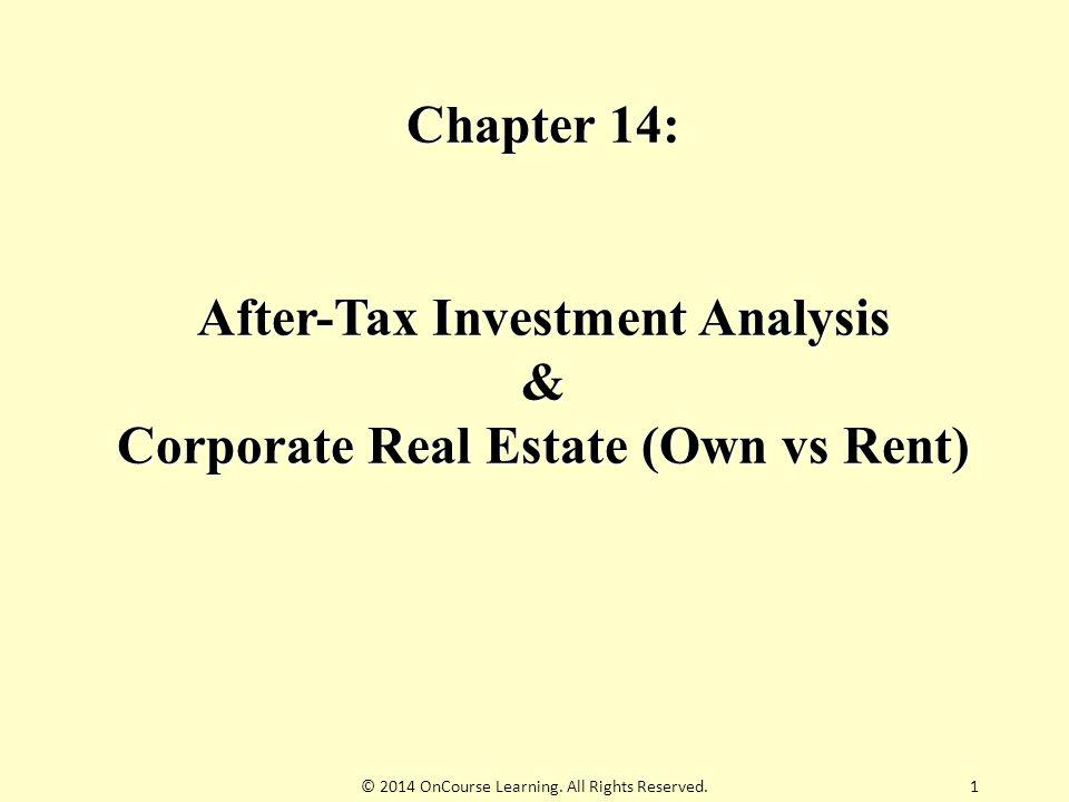 1 Chapter 14: After-Tax Investment Analysis & Corporate Real Estate (Own vs Rent) © 2014 OnCourse Learning. All Rights Reserved.