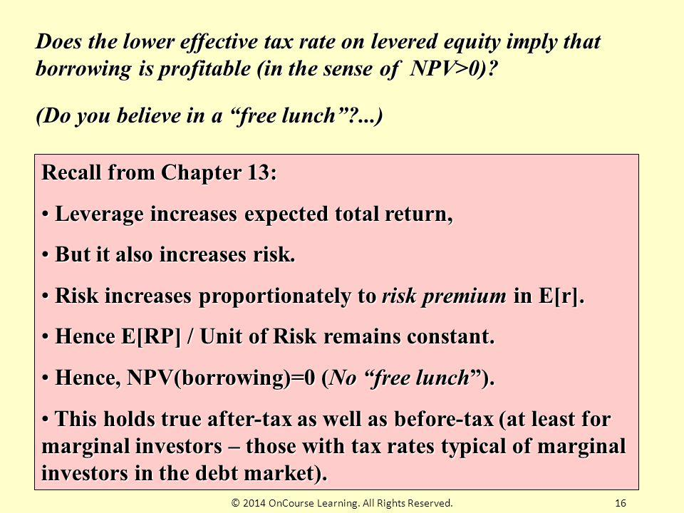 16 Does the lower effective tax rate on levered equity imply that borrowing is profitable (in the sense of NPV>0)? Recall from Chapter 13: Leverage in