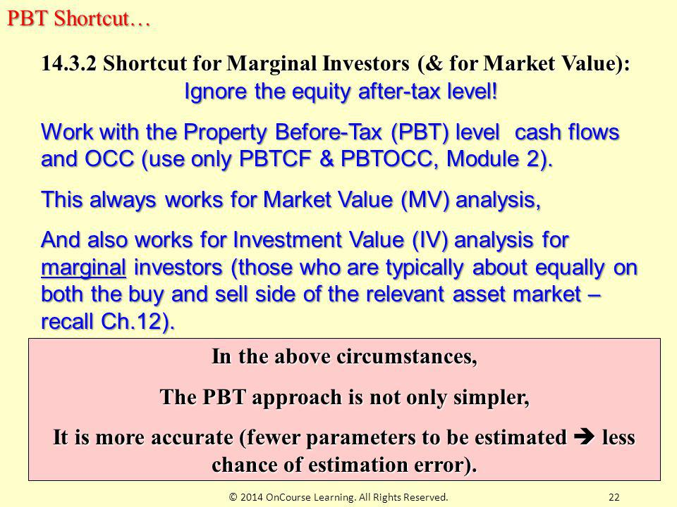 22 14.3.2 Shortcut for Marginal Investors (& for Market Value): Ignore the equity after-tax level! Work with the Property Before-Tax (PBT) level cash