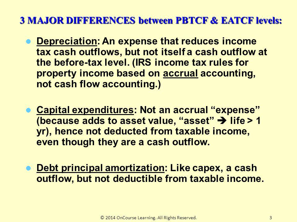 3 3 MAJOR DIFFERENCES between PBTCF & EATCF levels: Depreciation: An expense that reduces income tax cash outflows, but not itself a cash outflow at t