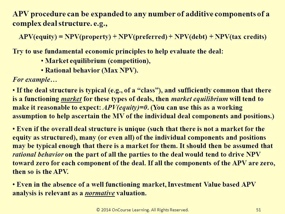 51 APV procedure can be expanded to any number of additive components of a complex deal structure. e.g., APV(equity) = NPV(property) + NPV(preferred)