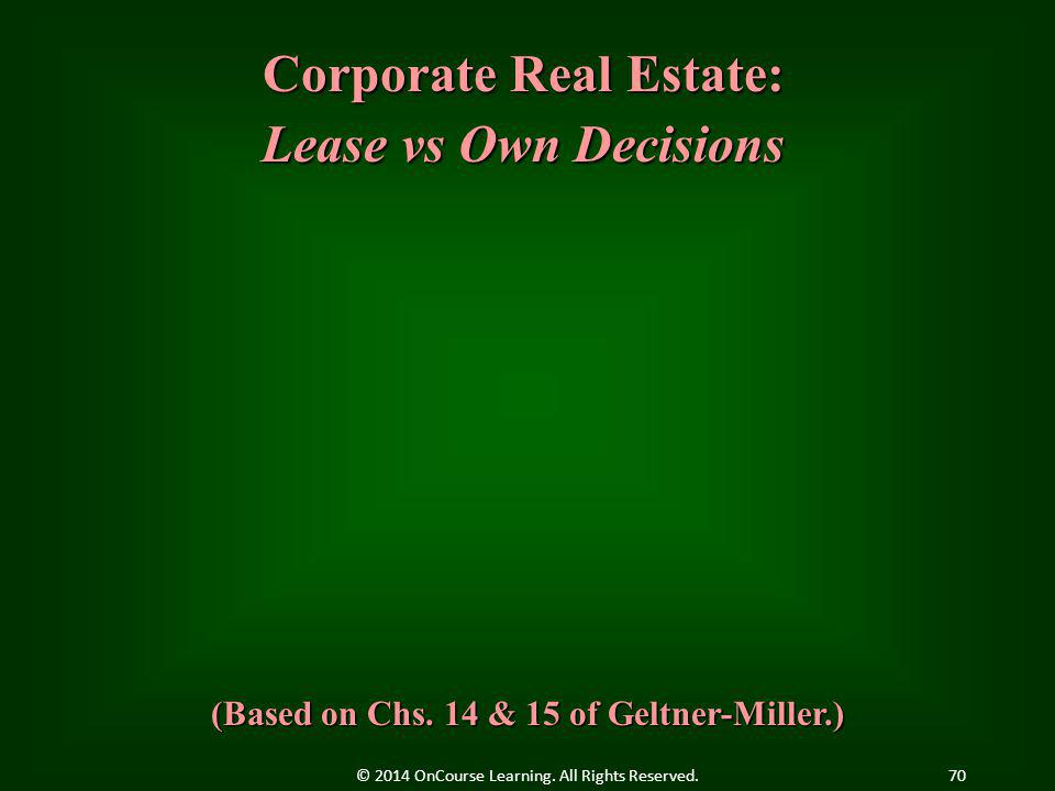 Corporate Real Estate: Lease vs Own Decisions (Based on Chs. 14 & 15 of Geltner-Miller.) 70© 2014 OnCourse Learning. All Rights Reserved.
