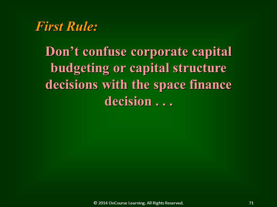 First Rule: Don't confuse corporate capital budgeting or capital structure decisions with the space finance decision... 71© 2014 OnCourse Learning. Al