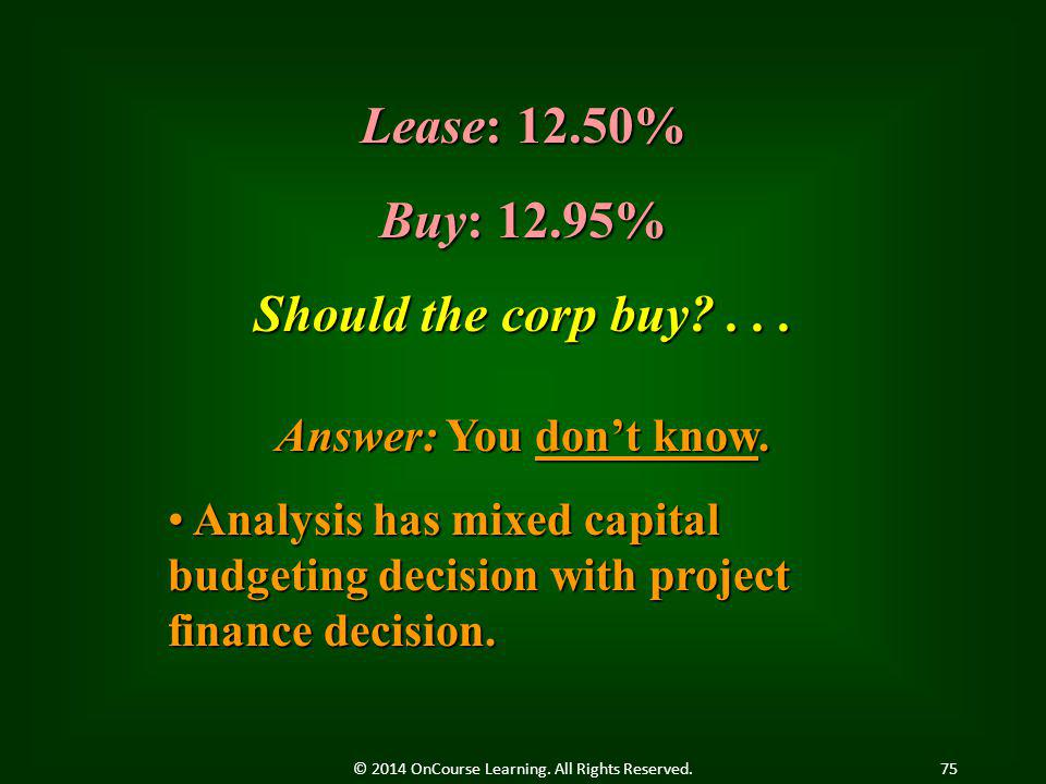 Lease: 12.50% Buy: 12.95% Should the corp buy?... Answer: You don't know. Analysis has mixed capital budgeting decision with project finance decision.