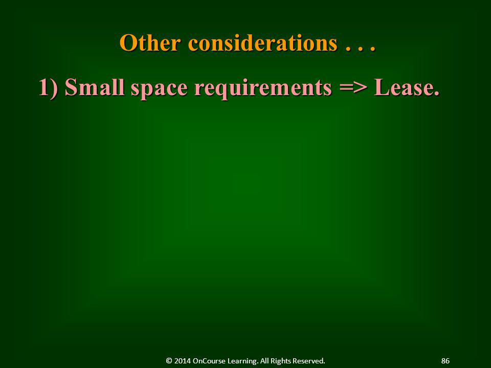 Other considerations... 1) Small space requirements => Lease. 86© 2014 OnCourse Learning. All Rights Reserved.