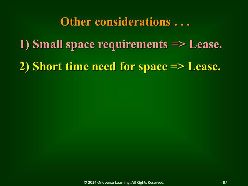 Other considerations... 1) Small space requirements => Lease. 2) Short time need for space => Lease. 87© 2014 OnCourse Learning. All Rights Reserved.