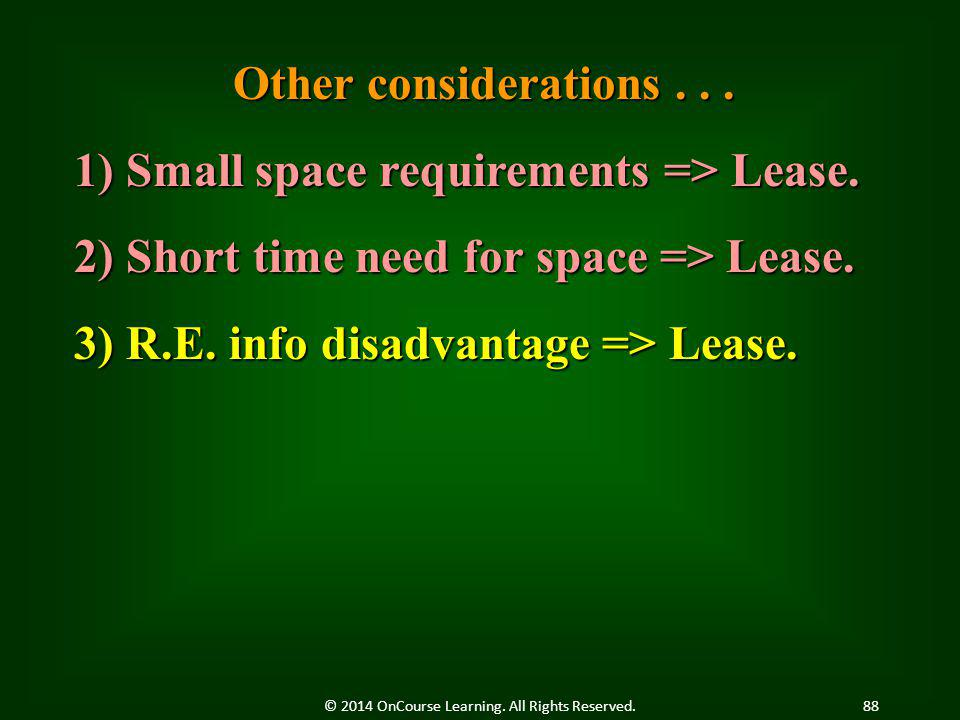 Other considerations... 1) Small space requirements => Lease. 2) Short time need for space => Lease. 3) R.E. info disadvantage => Lease. 88© 2014 OnCo