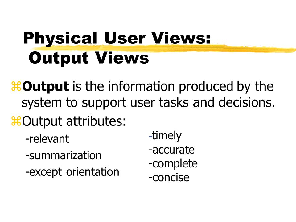 Physical User Views: Output Views zOutput is the information produced by the system to support user tasks and decisions. zOutput attributes: -relevant