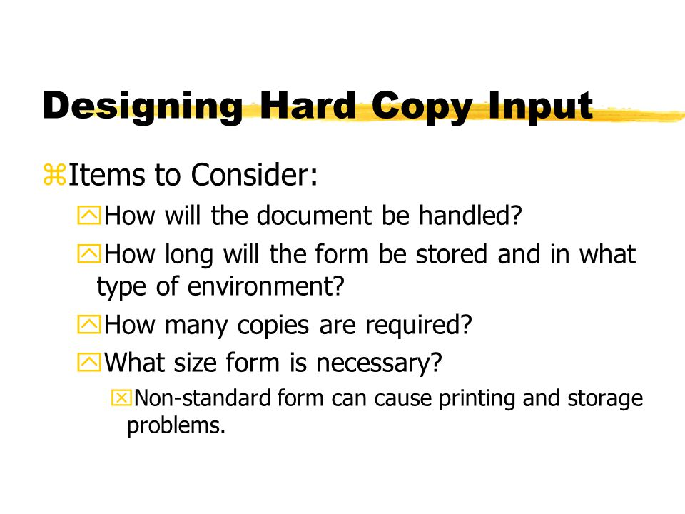Designing Hard Copy Input zItems to Consider: yHow will the document be handled? yHow long will the form be stored and in what type of environment? yH