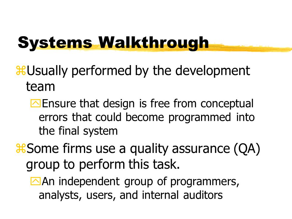 Systems Walkthrough zUsually performed by the development team yEnsure that design is free from conceptual errors that could become programmed into th