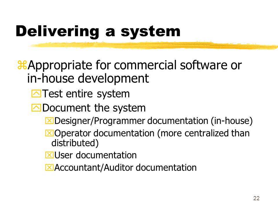 22 Delivering a system zAppropriate for commercial software or in-house development yTest entire system yDocument the system xDesigner/Programmer docu