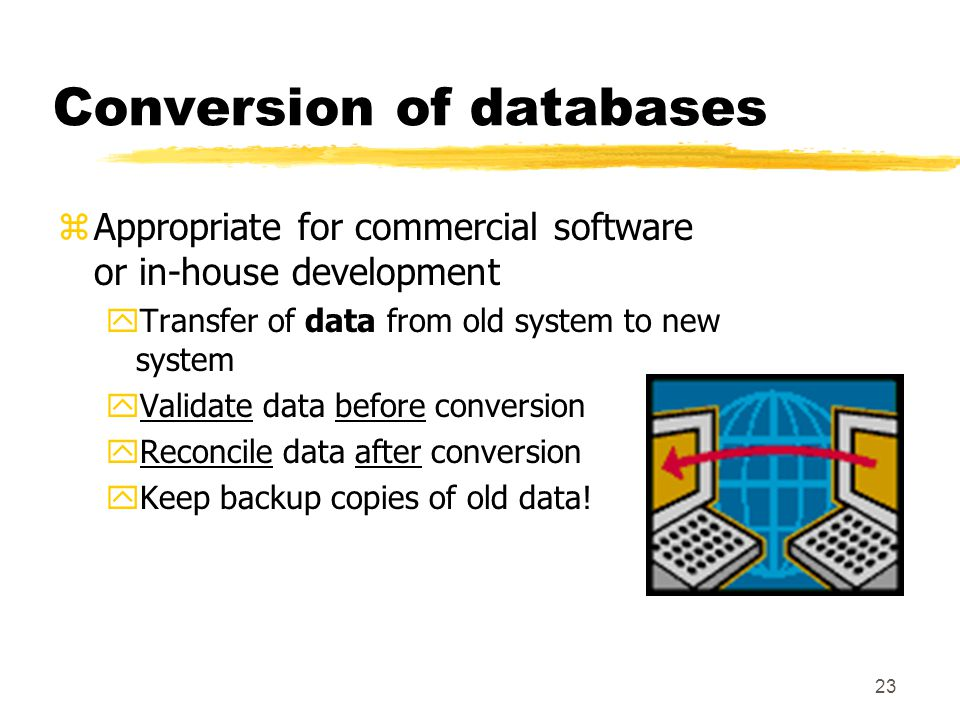 23 Conversion of databases zAppropriate for commercial software or in-house development yTransfer of data from old system to new system yValidate data