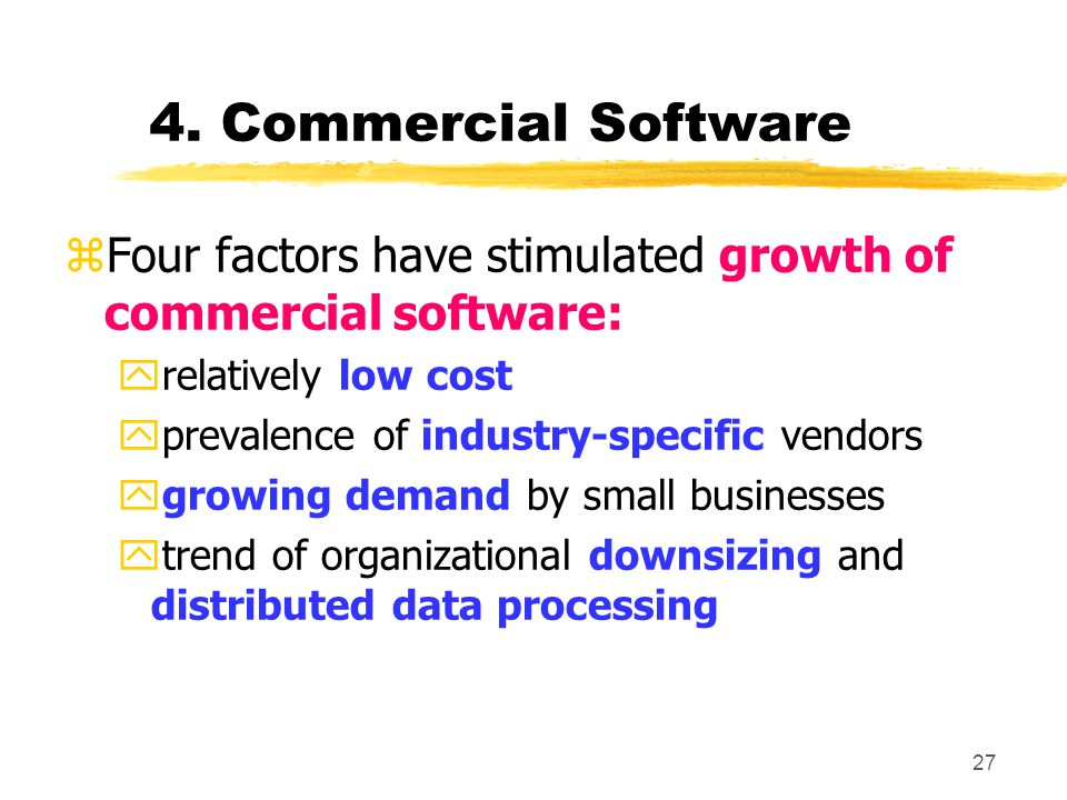 27 4. Commercial Software zFour factors have stimulated growth of commercial software: yrelatively low cost yprevalence of industry-specific vendors y