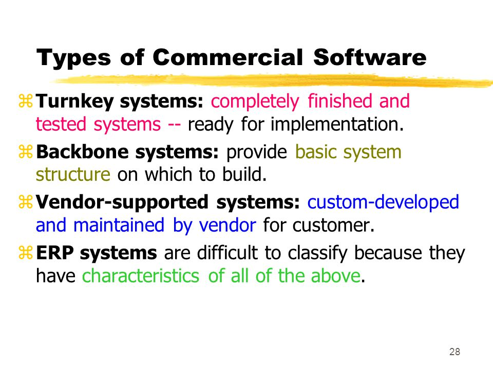 28 Types of Commercial Software zTurnkey systems: completely finished and tested systems -- ready for implementation. zBackbone systems: provide basic