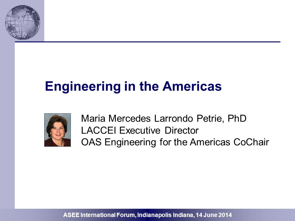 ASEE International Forum, Indianapolis Indiana, 14 June 2014 Engineering in the Americas Key elements of international collaborations Linkages among organizations Evolution of collaboration among the organizations OAS Vision 20/25 Highlight some Initiatives  Accreditation Capacity Building  Faculty Pedagogy Capacity Building  Dean and Director Management and Leadership Capacity Building  Women and Diversity in STEM