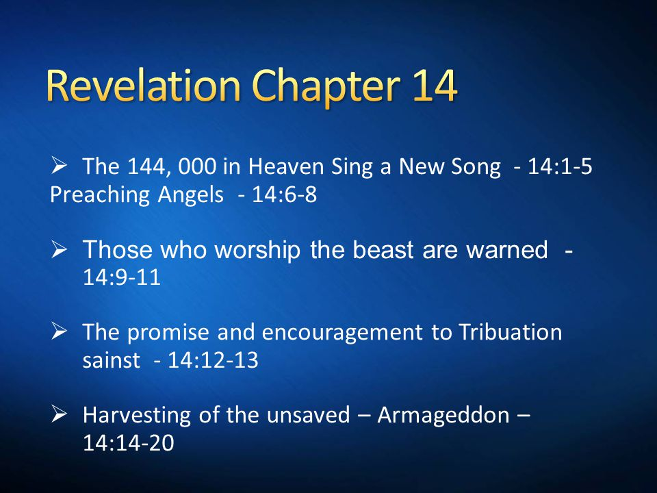  The 144, 000 in Heaven Sing a New Song - 14:1-5 Preaching Angels - 14:6-8  Those who worship the beast are warned - 14:9-11  The promise and encouragement to Tribuation sainst - 14:12-13  Harvesting of the unsaved – Armageddon – 14:14-20
