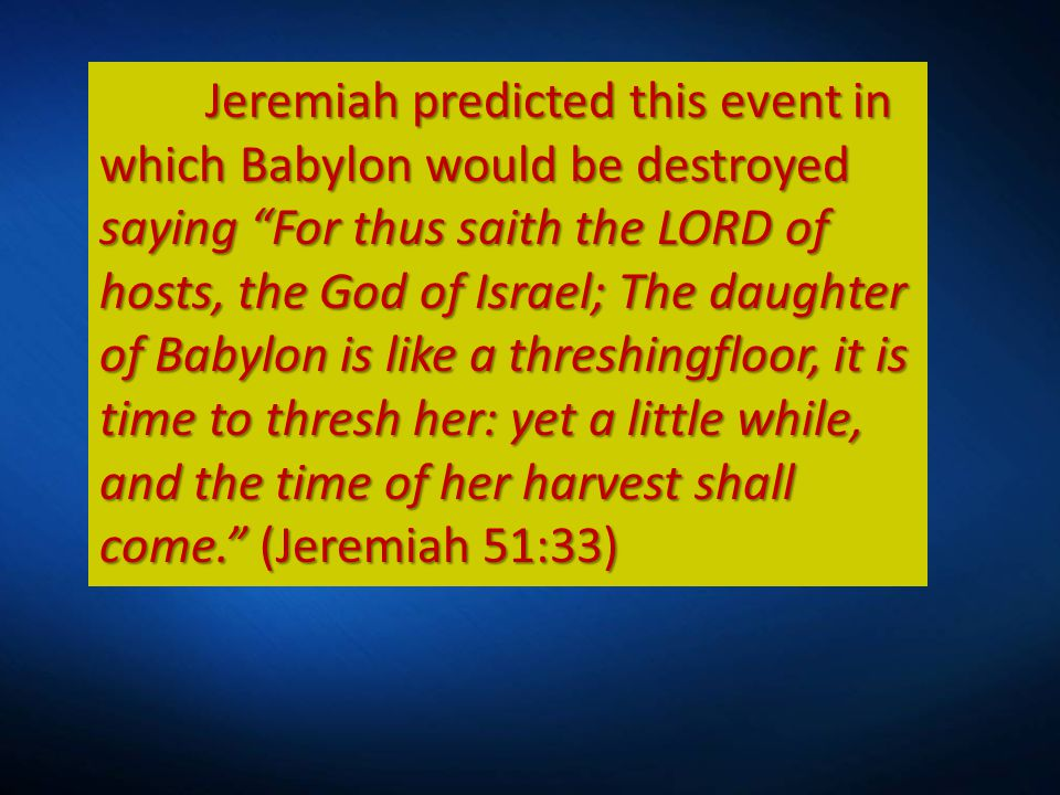 Jeremiah predicted this event in which Babylon would be destroyed saying For thus saith the LORD of hosts, the God of Israel; The daughter of Babylon is like a threshingfloor, it is time to thresh her: yet a little while, and the time of her harvest shall come. (Jeremiah 51:33)