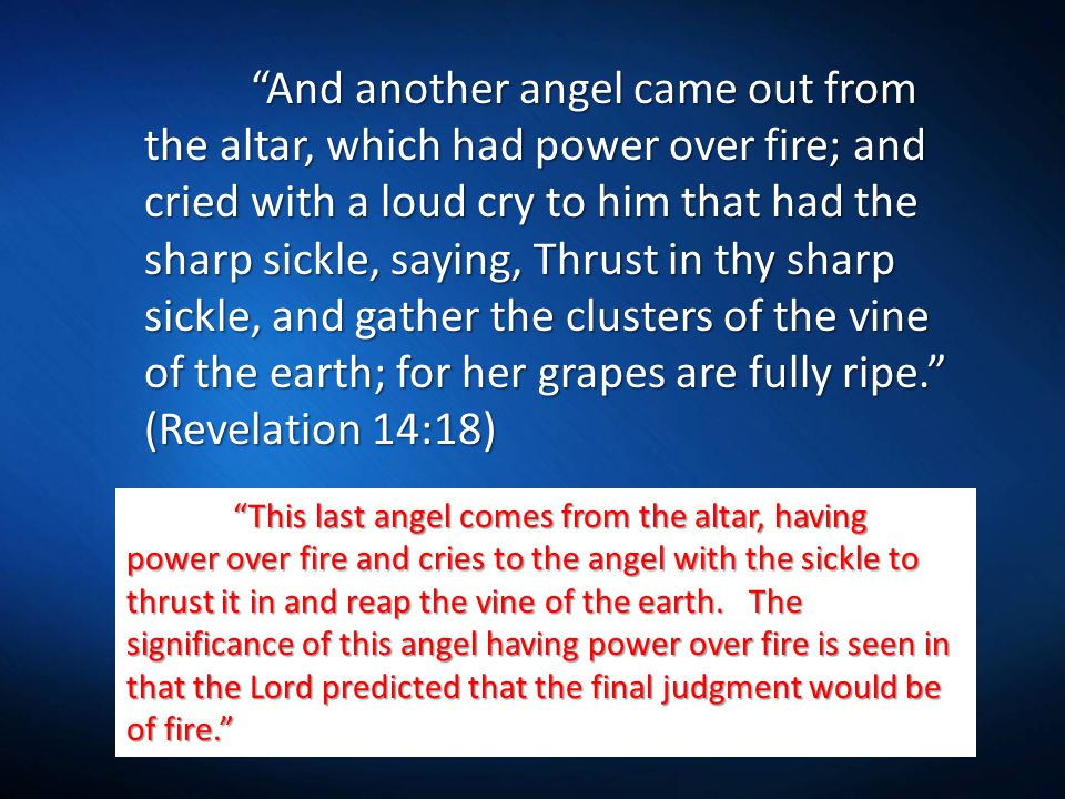 And another angel came out from the altar, which had power over fire; and cried with a loud cry to him that had the sharp sickle, saying, Thrust in thy sharp sickle, and gather the clusters of the vine of the earth; for her grapes are fully ripe. (Revelation 14:18) This last angel comes from the altar, having power over fire and cries to the angel with the sickle to thrust it in and reap the vine of the earth.