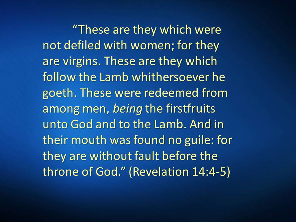 """""""These are they which were not defiled with women; for they are virgins. These are they which follow the Lamb whithersoever he goeth. These were redee"""