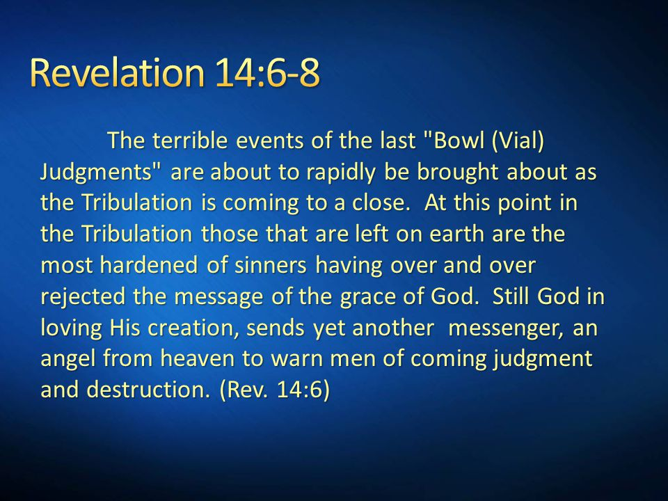 The terrible events of the last Bowl (Vial) Judgments are about to rapidly be brought about as the Tribulation is coming to a close.