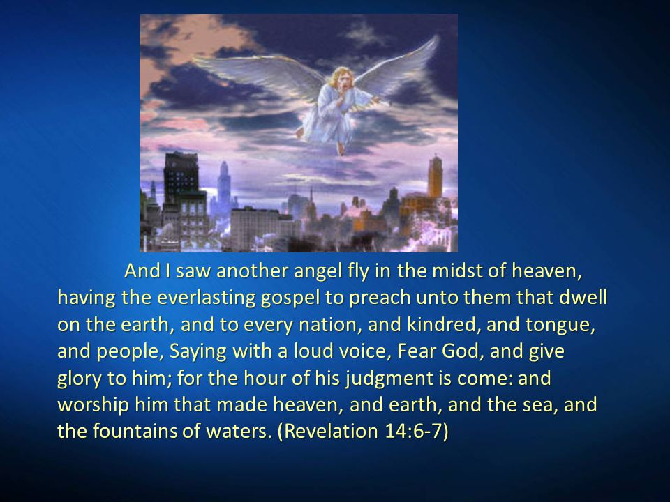 And I saw another angel fly in the midst of heaven, having the everlasting gospel to preach unto them that dwell on the earth, and to every nation, and kindred, and tongue, and people, Saying with a loud voice, Fear God, and give glory to him; for the hour of his judgment is come: and worship him that made heaven, and earth, and the sea, and the fountains of waters.