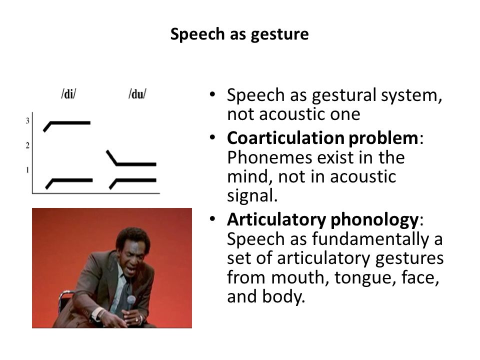 Speech as gesture Speech as gestural system, not acoustic one Coarticulation problem: Phonemes exist in the mind, not in acoustic signal. Articulatory