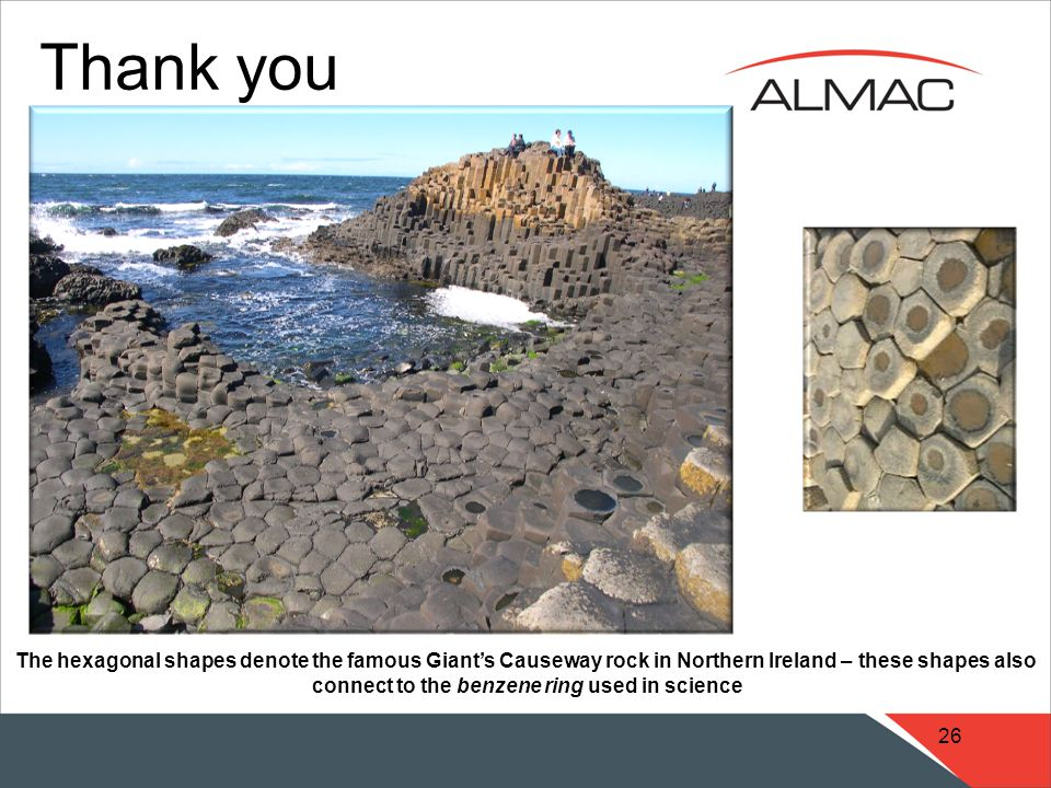 26 Thank you The hexagonal shapes denote the famous Giant's Causeway rock in Northern Ireland – these shapes also connect to the benzene ring used in science