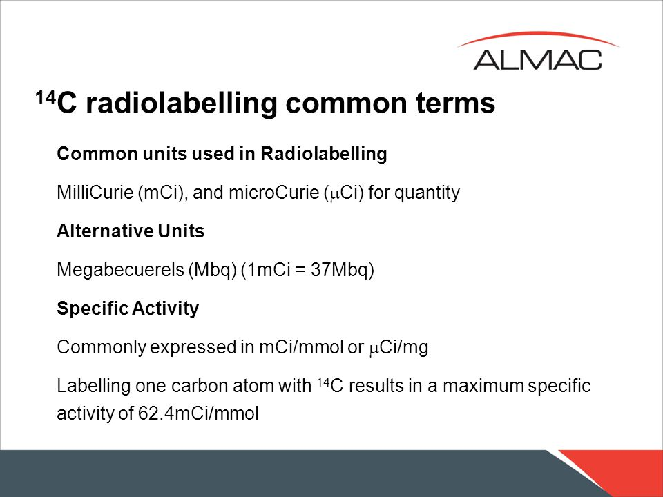14 C radiolabelling common terms Common units used in Radiolabelling MilliCurie (mCi), and microCurie (  Ci) for quantity Alternative Units Megabecuerels (Mbq) (1mCi = 37Mbq) Specific Activity Commonly expressed in mCi/mmol or  Ci/mg Labelling one carbon atom with 14 C results in a maximum specific activity of 62.4mCi/mmol