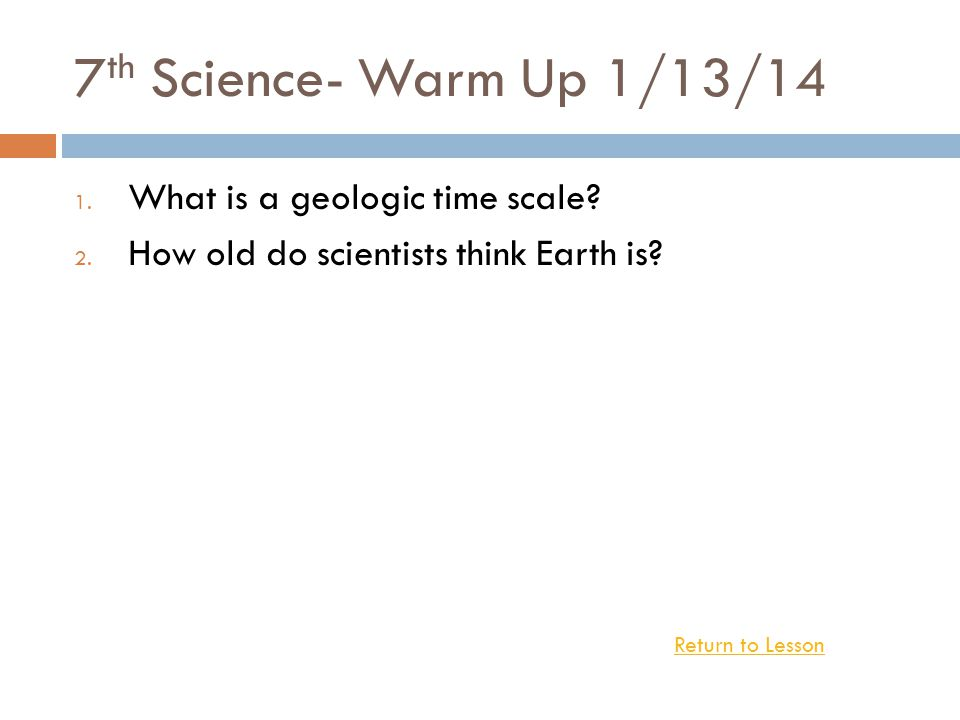 7 th Science- Warm Up 1/13/14 1.What is a geologic time scale.