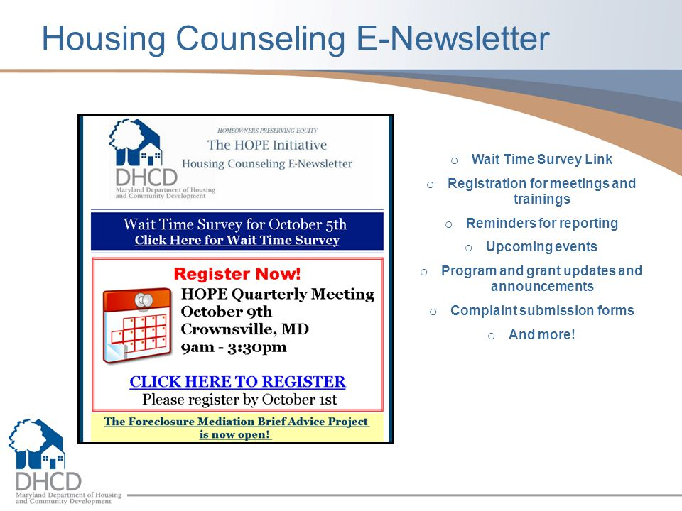 Housing Counseling E-Newsletter o Wait Time Survey Link o Registration for meetings and trainings o Reminders for reporting o Upcoming events o Program and grant updates and announcements o Complaint submission forms o And more!