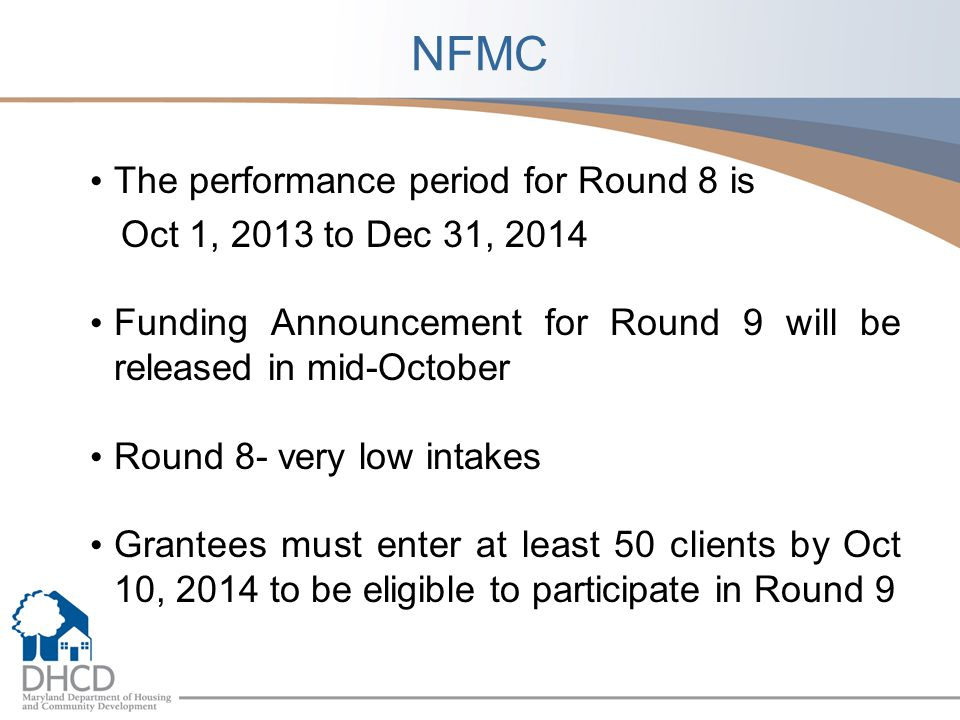 NFMC The performance period for Round 8 is Oct 1, 2013 to Dec 31, 2014 Funding Announcement for Round 9 will be released in mid-October Round 8- very low intakes Grantees must enter at least 50 clients by Oct 10, 2014 to be eligible to participate in Round 9