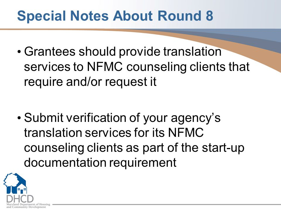 Special Notes About Round 8 Grantees should provide translation services to NFMC counseling clients that require and/or request it Submit verification of your agency's translation services for its NFMC counseling clients as part of the start-up documentation requirement