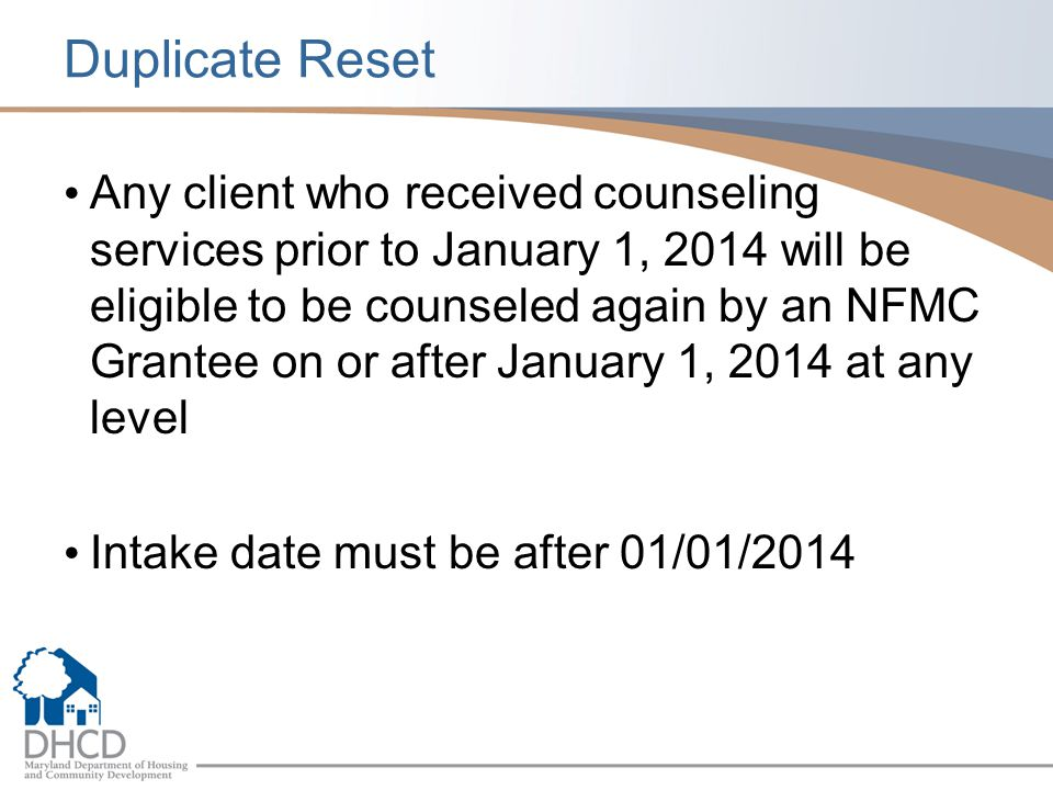 Duplicate Reset Any client who received counseling services prior to January 1, 2014 will be eligible to be counseled again by an NFMC Grantee on or after January 1, 2014 at any level Intake date must be after 01/01/2014