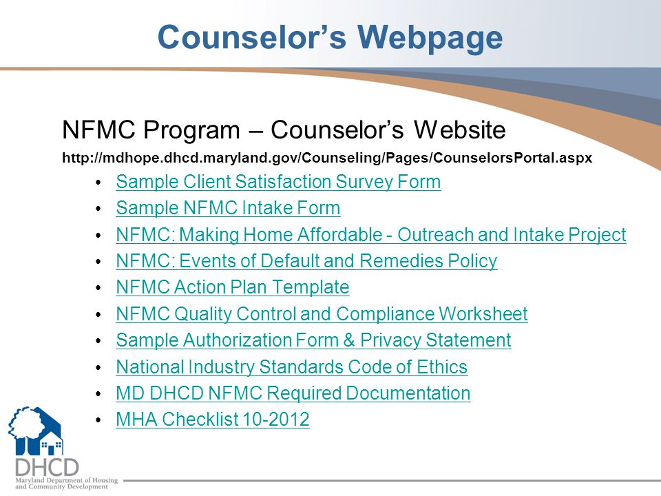Counselor's Webpage NFMC Program – Counselor's Website http://mdhope.dhcd.maryland.gov/Counseling/Pages/CounselorsPortal.aspx Sample Client Satisfaction Survey Form Sample NFMC Intake Form NFMC: Making Home Affordable - Outreach and Intake Project NFMC: Events of Default and Remedies Policy NFMC Action Plan Template NFMC Quality Control and Compliance Worksheet Sample Authorization Form & Privacy Statement National Industry Standards Code of Ethics MD DHCD NFMC Required Documentation MHA Checklist 10-2012