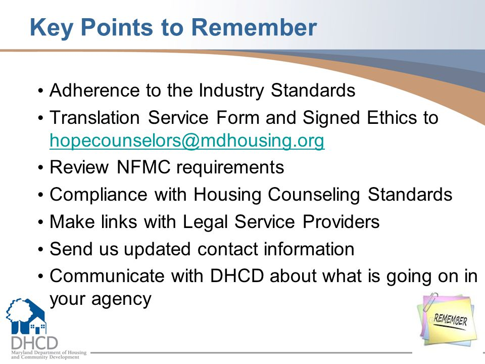 Key Points to Remember Adherence to the Industry Standards Translation Service Form and Signed Ethics to hopecounselors@mdhousing.org hopecounselors@mdhousing.org Review NFMC requirements Compliance with Housing Counseling Standards Make links with Legal Service Providers Send us updated contact information Communicate with DHCD about what is going on in your agency