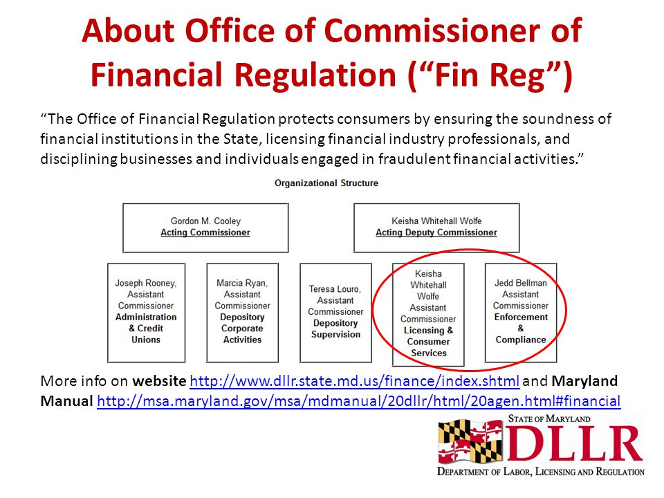 About Office of Commissioner of Financial Regulation ( Fin Reg ) The Office of Financial Regulation protects consumers by ensuring the soundness of financial institutions in the State, licensing financial industry professionals, and disciplining businesses and individuals engaged in fraudulent financial activities. More info on website http://www.dllr.state.md.us/finance/index.shtml and Maryland Manual http://msa.maryland.gov/msa/mdmanual/20dllr/html/20agen.html#financialhttp://www.dllr.state.md.us/finance/index.shtmlhttp://msa.maryland.gov/msa/mdmanual/20dllr/html/20agen.html#financial
