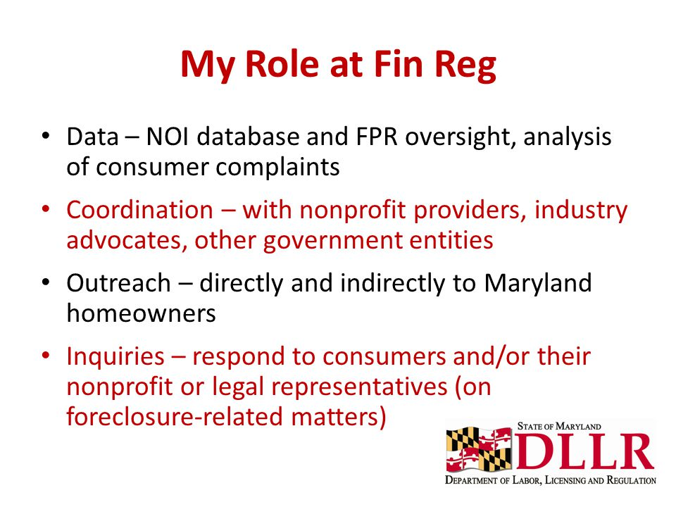 My Role at Fin Reg Data – NOI database and FPR oversight, analysis of consumer complaints Coordination – with nonprofit providers, industry advocates, other government entities Outreach – directly and indirectly to Maryland homeowners Inquiries – respond to consumers and/or their nonprofit or legal representatives (on foreclosure-related matters)