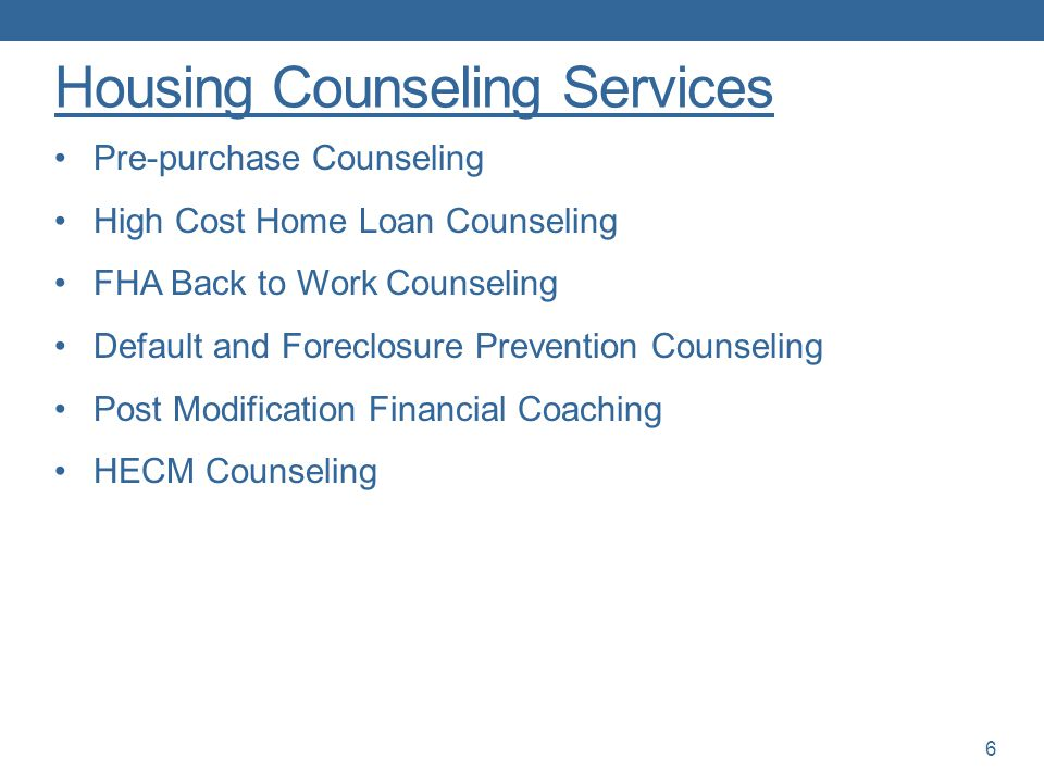Housing Counseling Services Pre-purchase Counseling High Cost Home Loan Counseling FHA Back to Work Counseling Default and Foreclosure Prevention Counseling Post Modification Financial Coaching HECM Counseling 6