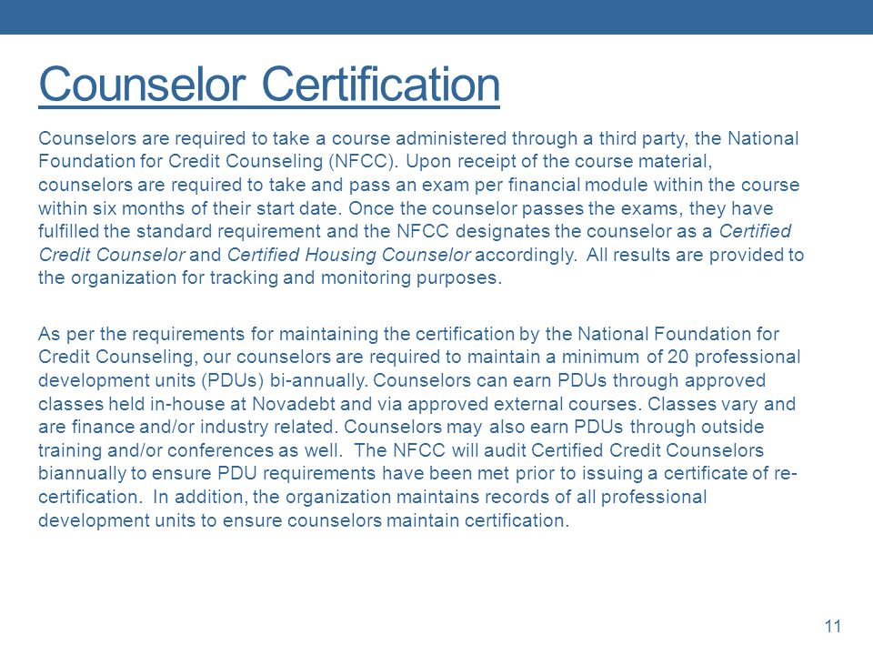 Counselor Certification Counselors are required to take a course administered through a third party, the National Foundation for Credit Counseling (NFCC).