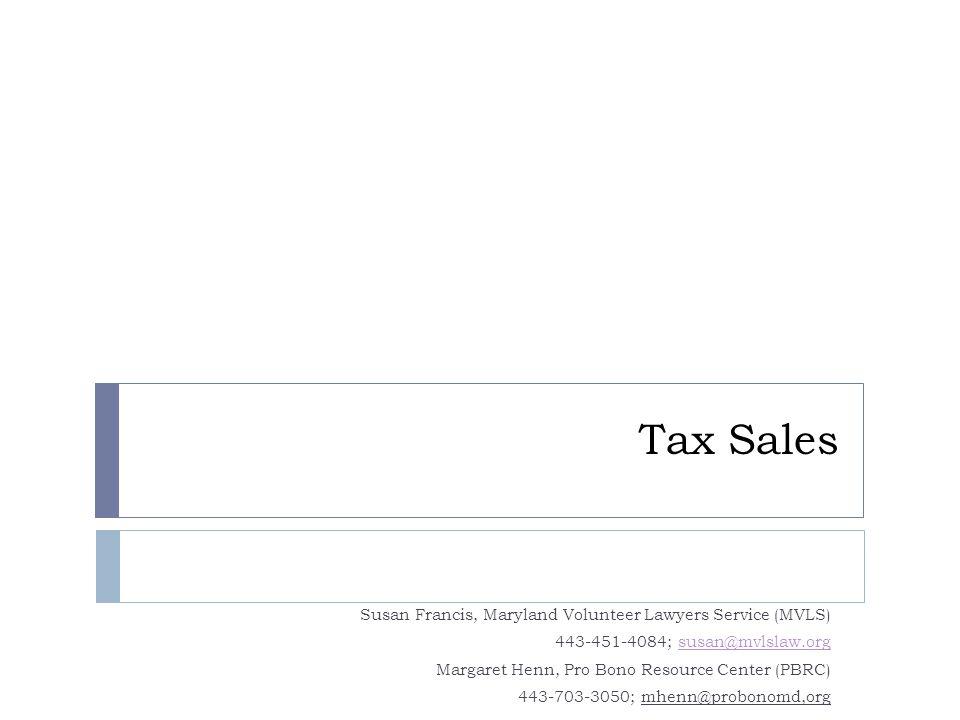 Tax Sales Susan Francis, Maryland Volunteer Lawyers Service (MVLS) 443-451-4084; susan@mvlslaw.orgsusan@mvlslaw.org Margaret Henn, Pro Bono Resource C